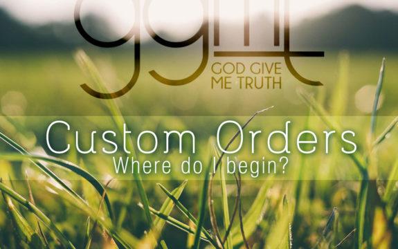 Custom Orders – Where do I begin?!